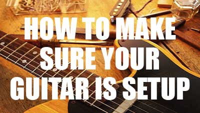 How to make sure your guitar is setup
